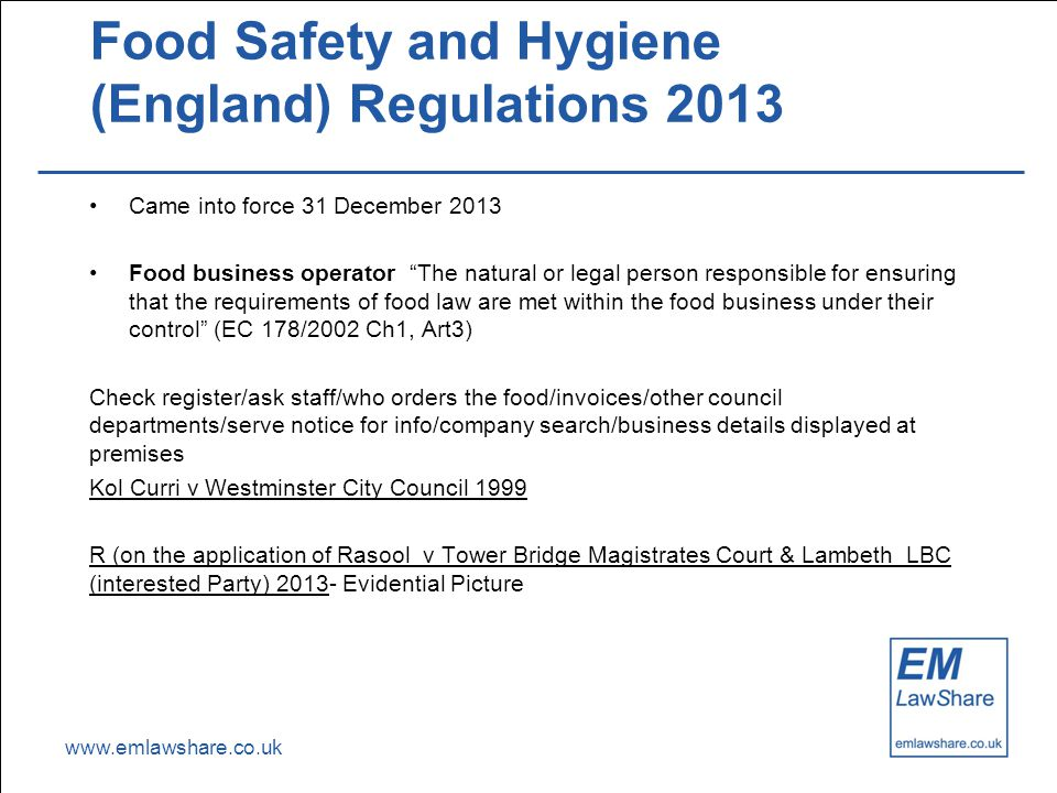 "www.emlawshare.co.uk Food Safety and Hygiene (England) Regulations 2013 Came into force 31 December 2013 Food business operator ""The natural or legal"