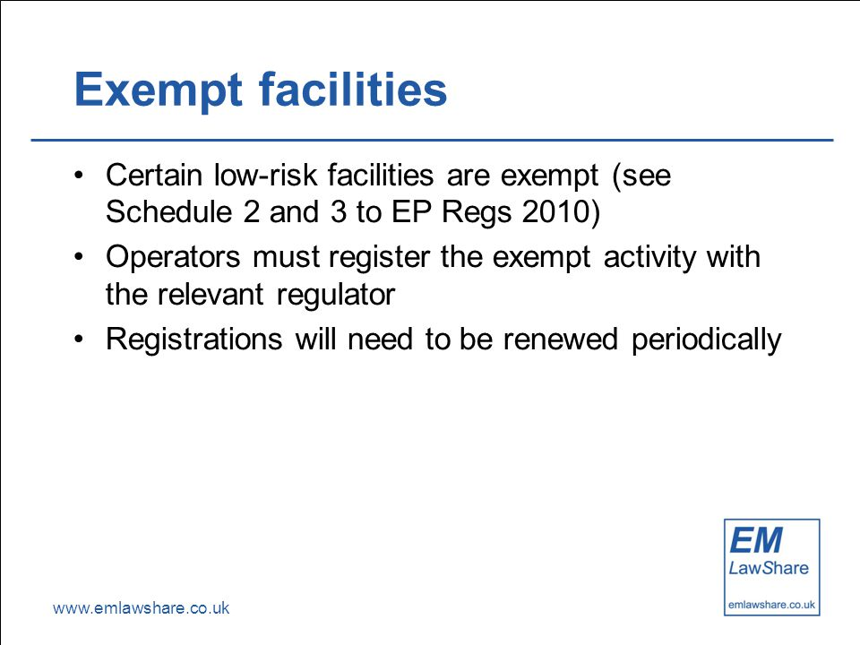 www.emlawshare.co.uk Exempt facilities Certain low-risk facilities are exempt (see Schedule 2 and 3 to EP Regs 2010) Operators must register the exempt activity with the relevant regulator Registrations will need to be renewed periodically