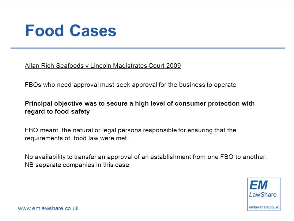 www.emlawshare.co.uk Food Cases Allan Rich Seafoods v Lincoln Magistrates Court 2009 FBOs who need approval must seek approval for the business to ope