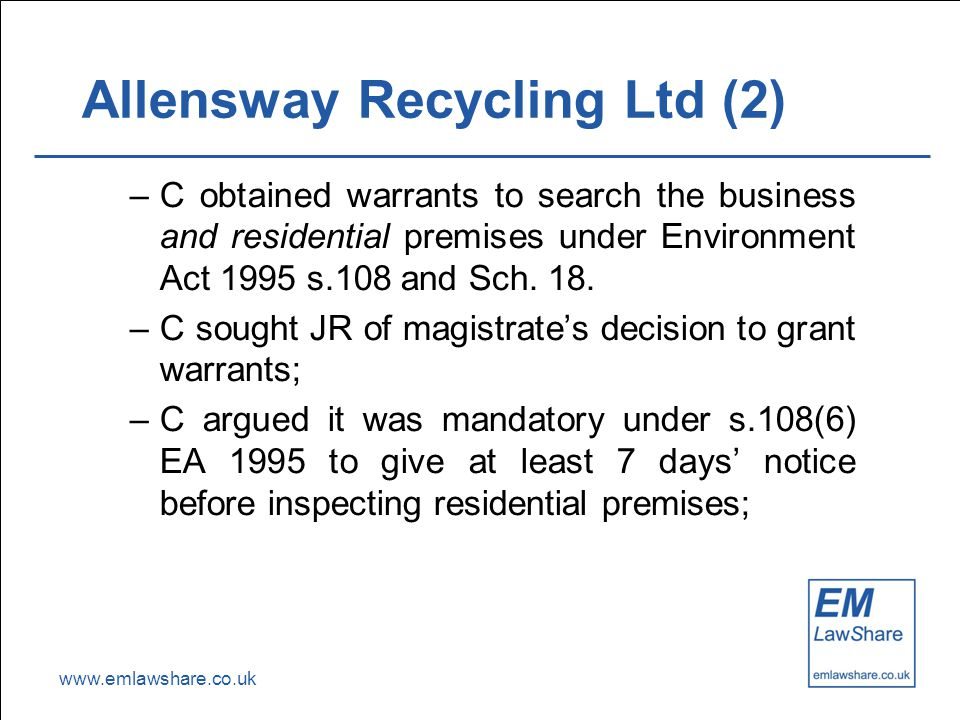 www.emlawshare.co.uk Allensway Recycling Ltd (2) –C obtained warrants to search the business and residential premises under Environment Act 1995 s.108 and Sch.