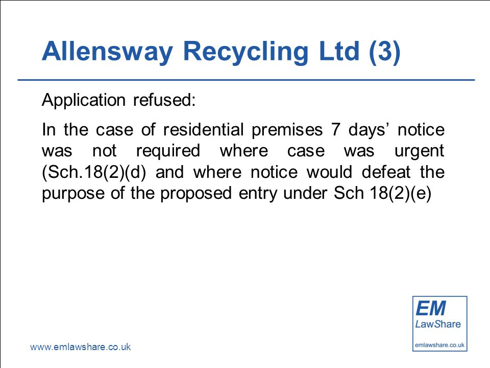 www.emlawshare.co.uk Allensway Recycling Ltd (3) Application refused: In the case of residential premises 7 days' notice was not required where case was urgent (Sch.18(2)(d) and where notice would defeat the purpose of the proposed entry under Sch 18(2)(e)