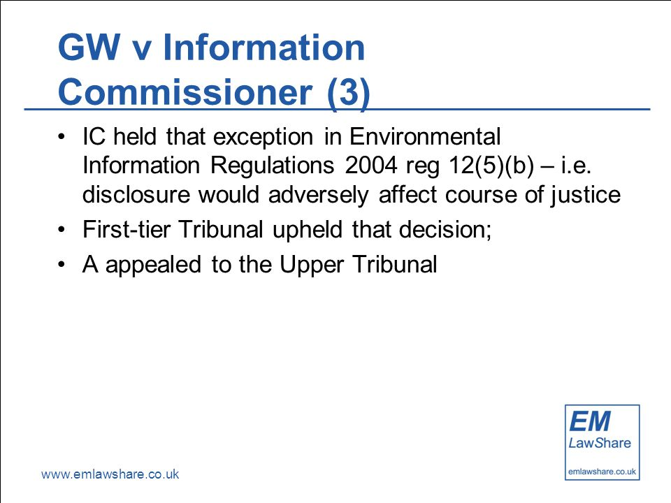 www.emlawshare.co.uk GW v Information Commissioner (3) IC held that exception in Environmental Information Regulations 2004 reg 12(5)(b) – i.e.