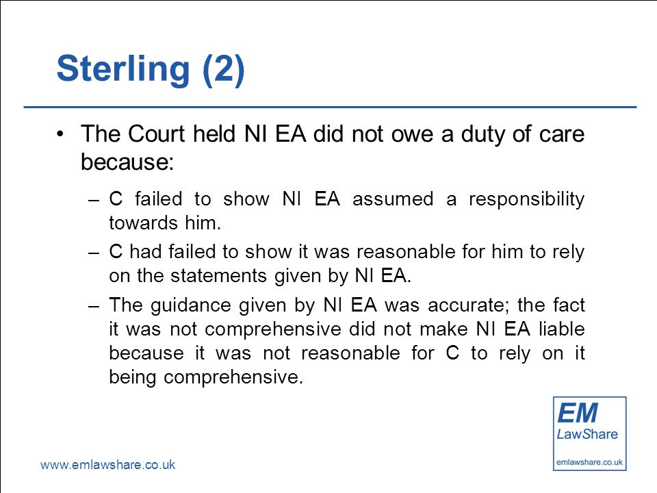 www.emlawshare.co.uk Sterling (2) The Court held NI EA did not owe a duty of care because: –C failed to show NI EA assumed a responsibility towards him.