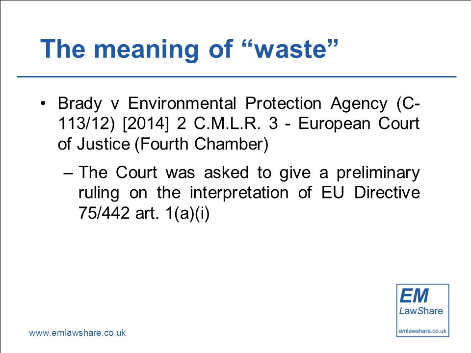 "www.emlawshare.co.uk The meaning of ""waste"" Brady v Environmental Protection Agency (C- 113/12) [2014] 2 C.M.L.R. 3 - European Court of Justice (Fourt"