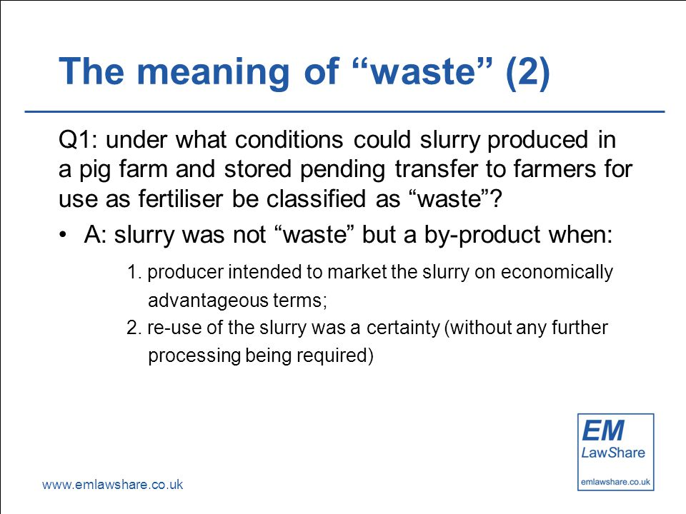 www.emlawshare.co.uk The meaning of waste (2) Q1: under what conditions could slurry produced in a pig farm and stored pending transfer to farmers for use as fertiliser be classified as waste .