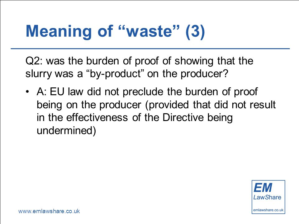 "www.emlawshare.co.uk Meaning of ""waste"" (3) Q2: was the burden of proof of showing that the slurry was a ""by-product"" on the producer? A: EU law did n"