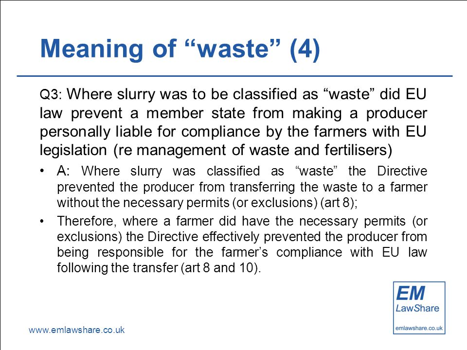 www.emlawshare.co.uk Meaning of waste (4) Q3: Where slurry was to be classified as waste did EU law prevent a member state from making a producer personally liable for compliance by the farmers with EU legislation (re management of waste and fertilisers) A: Where slurry was classified as waste the Directive prevented the producer from transferring the waste to a farmer without the necessary permits (or exclusions) (art 8); Therefore, where a farmer did have the necessary permits (or exclusions) the Directive effectively prevented the producer from being responsible for the farmer's compliance with EU law following the transfer (art 8 and 10).