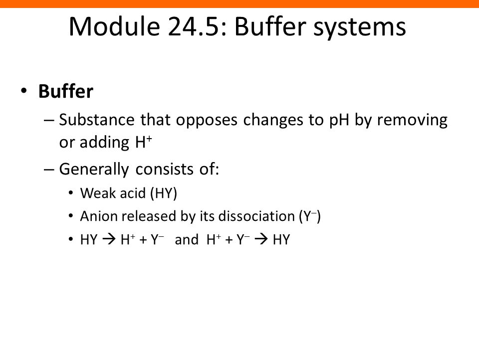 Module 24.5: Buffer systems Buffer – Substance that opposes changes to pH by removing or adding H + – Generally consists of: Weak acid (HY) Anion rele