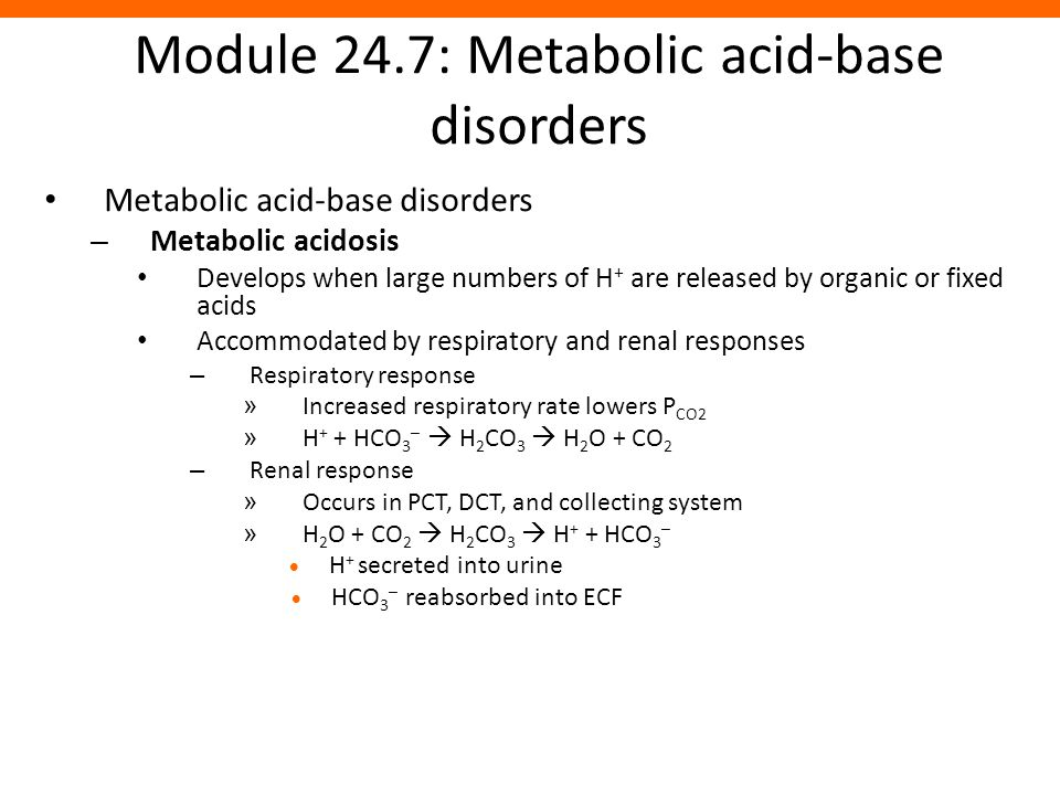 Module 24.7: Metabolic acid-base disorders Metabolic acid-base disorders – Metabolic acidosis Develops when large numbers of H + are released by organ