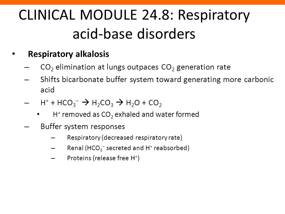 CLINICAL MODULE 24.8: Respiratory acid-base disorders Respiratory alkalosis – CO 2 elimination at lungs outpaces CO 2 generation rate – Shifts bicarbo