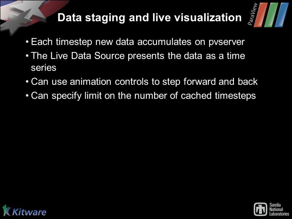 Data staging and live visualization Each timestep new data accumulates on pvserver The Live Data Source presents the data as a time series Can use animation controls to step forward and back Can specify limit on the number of cached timesteps