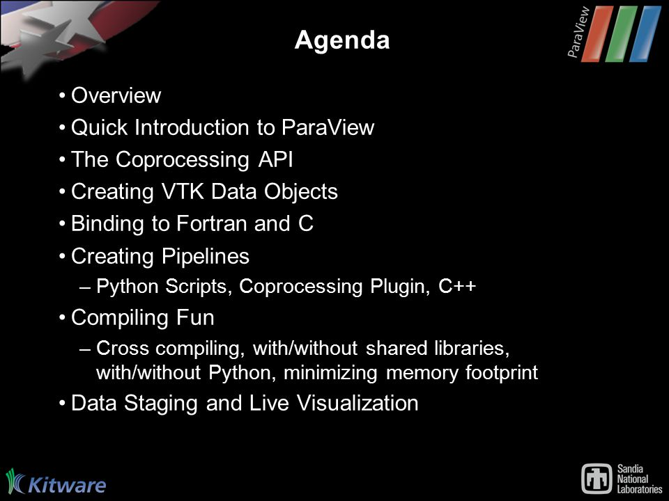 Agenda Overview Quick Introduction to ParaView The Coprocessing API Creating VTK Data Objects Binding to Fortran and C Creating Pipelines –Python Scripts, Coprocessing Plugin, C++ Compiling Fun –Cross compiling, with/without shared libraries, with/without Python, minimizing memory footprint Data Staging and Live Visualization