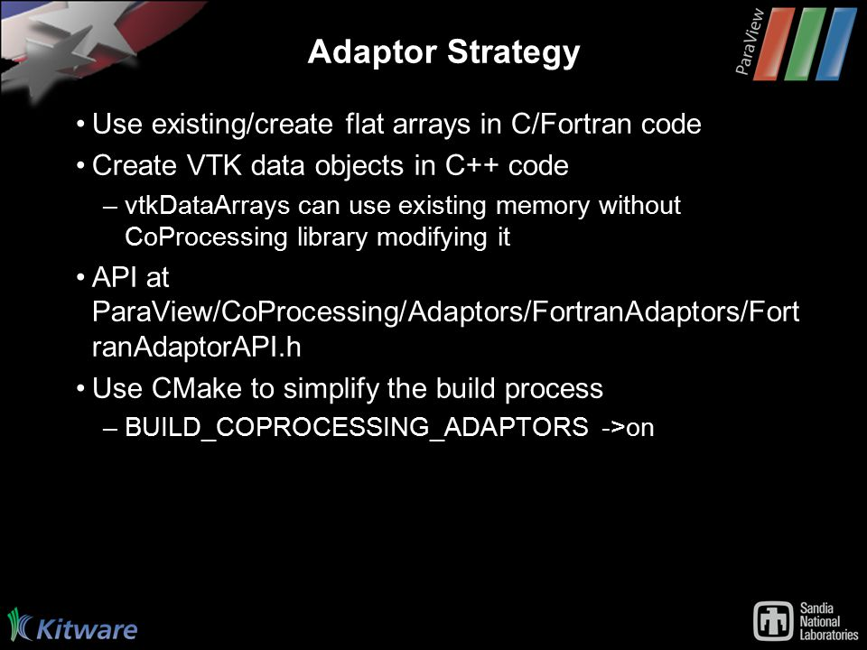 Adaptor Strategy Use existing/create flat arrays in C/Fortran code Create VTK data objects in C++ code –vtkDataArrays can use existing memory without CoProcessing library modifying it API at ParaView/CoProcessing/Adaptors/FortranAdaptors/Fort ranAdaptorAPI.h Use CMake to simplify the build process –BUILD_COPROCESSING_ADAPTORS ->on