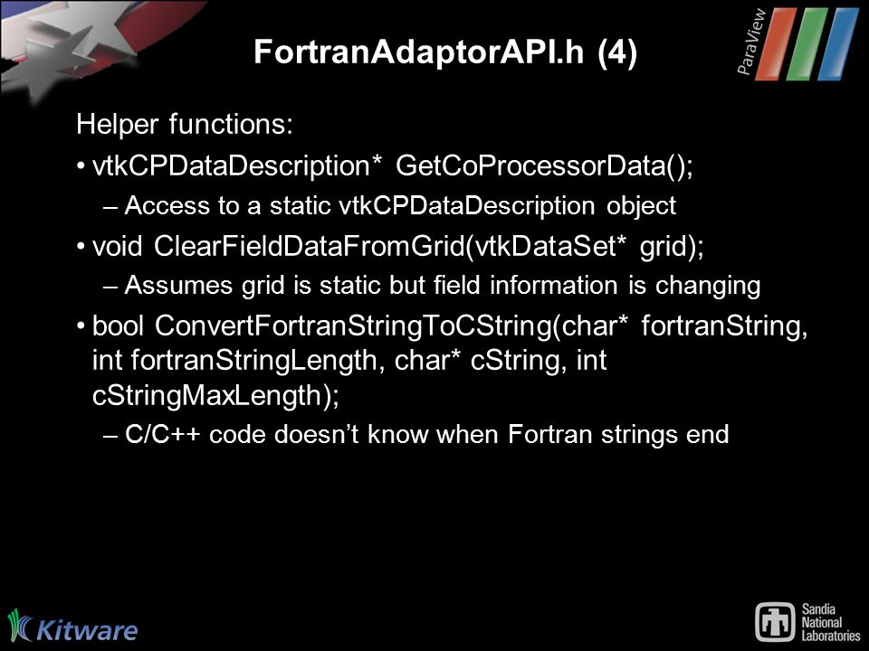 FortranAdaptorAPI.h (4) Helper functions: vtkCPDataDescription* GetCoProcessorData(); –Access to a static vtkCPDataDescription object void ClearFieldDataFromGrid(vtkDataSet* grid); –Assumes grid is static but field information is changing bool ConvertFortranStringToCString(char* fortranString, int fortranStringLength, char* cString, int cStringMaxLength); –C/C++ code doesn't know when Fortran strings end