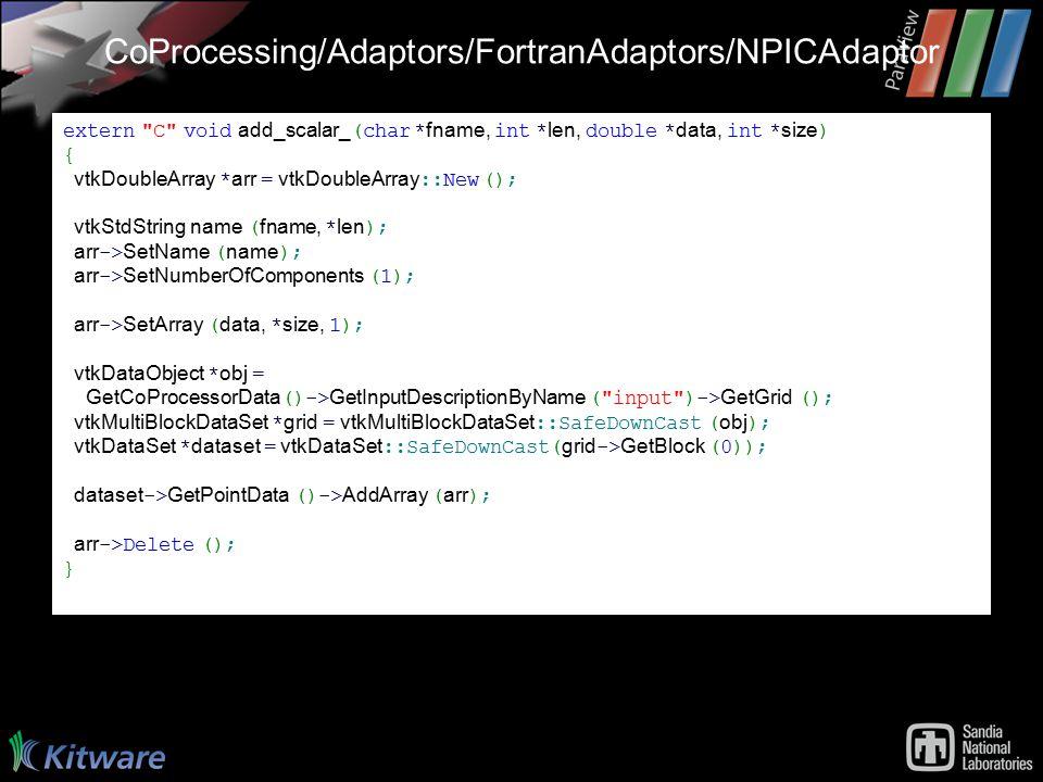 CoProcessing/Adaptors/FortranAdaptors/NPICAdaptor extern C void add_scalar_ (char * fname, int * len, double * data, int * size ) { vtkDoubleArray * arr = vtkDoubleArray ::New (); vtkStdString name ( fname, * len ); arr -> SetName ( name ); arr -> SetNumberOfComponents (1); arr -> SetArray ( data, * size, 1); vtkDataObject * obj = GetCoProcessorData ()-> GetInputDescriptionByName ( input )-> GetGrid (); vtkMultiBlockDataSet * grid = vtkMultiBlockDataSet ::SafeDownCast ( obj ); vtkDataSet * dataset = vtkDataSet ::SafeDownCast( grid -> GetBlock (0)); dataset -> GetPointData ()-> AddArray ( arr ); arr ->Delete (); }