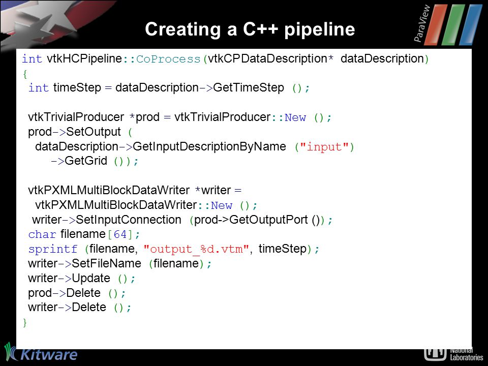 Creating a C++ pipeline int vtkHCPipeline ::CoProcess( vtkCPDataDescription * dataDescription ) { int timeStep = dataDescription -> GetTimeStep (); vtkTrivialProducer * prod = vtkTrivialProducer ::New (); prod -> SetOutput ( dataDescription -> GetInputDescriptionByName ( input ) -> GetGrid ()); vtkPXMLMultiBlockDataWriter * writer = vtkPXMLMultiBlockDataWriter ::New (); writer -> SetInputConnection ( prod->GetOutputPort () ); char filename [64]; sprintf ( filename, output_%d.vtm , timeStep ); writer -> SetFileName ( filename ); writer -> Update (); prod -> Delete (); writer -> Delete (); }
