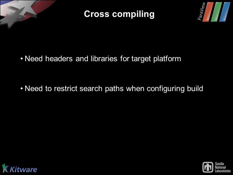 Cross compiling Need headers and libraries for target platform Need to restrict search paths when configuring build