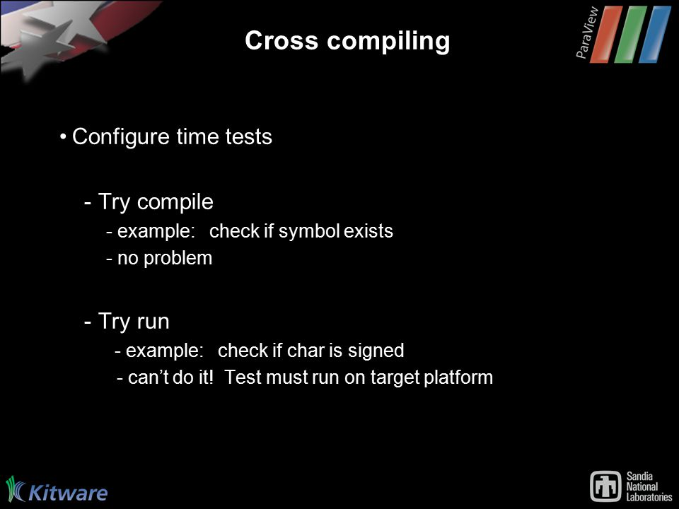 Cross compiling Configure time tests - Try compile - example: check if symbol exists - no problem - Try run - example: check if char is signed - can't do it.