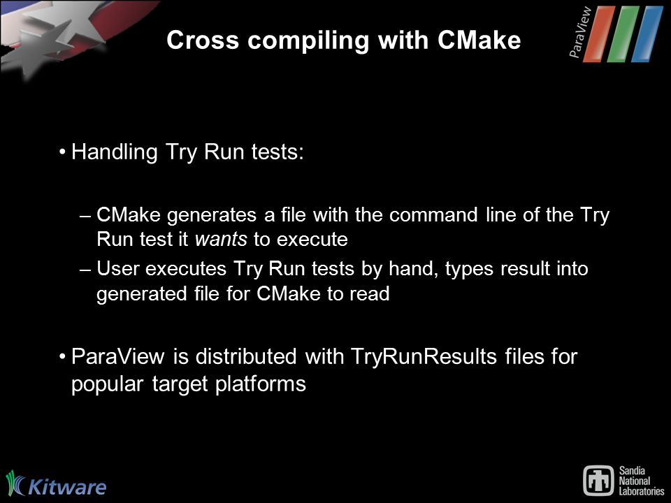 Cross compiling with CMake Handling Try Run tests: –CMake generates a file with the command line of the Try Run test it wants to execute –User executes Try Run tests by hand, types result into generated file for CMake to read ParaView is distributed with TryRunResults files for popular target platforms