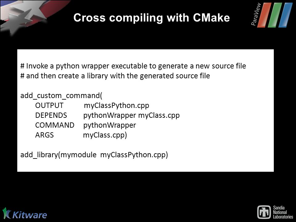 Cross compiling with CMake # Invoke a python wrapper executable to generate a new source file # and then create a library with the generated source file add_custom_command( OUTPUT myClassPython.cpp DEPENDS pythonWrapper myClass.cpp COMMAND pythonWrapper ARGS myClass.cpp) add_library(mymodule myClassPython.cpp)