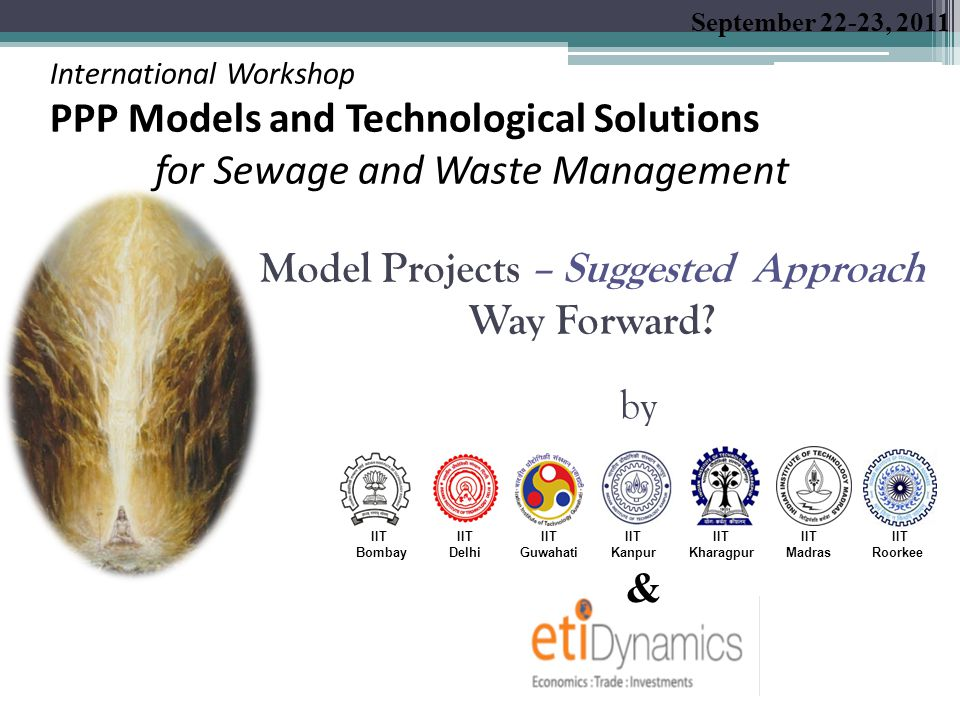 Model Projects September 22-23, 2011 International Workshop PPP Models and Technological Solutions for Sewage and Waste Management 1.Cluster of Pulp and Paper Industries in Uttarakhand and Uttar Pradesh 2.Tannery Effluents and Sewage Treatment in Kanpur, Uttar Pradesh 3.Sewage Treatment in Patna, Bihar 4.Sewage Treatment in Kolkata, West Bengal 5.Distillery Industries in Ganga Basin