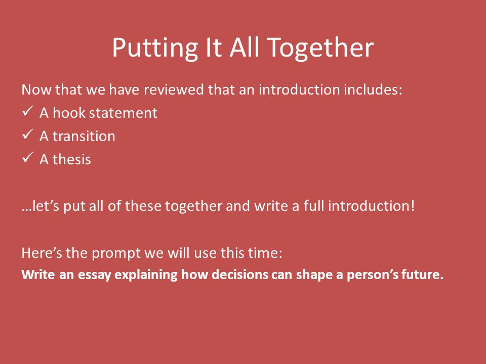 Putting It All Together Now that we have reviewed that an introduction includes: A hook statement A transition A thesis …let's put all of these together and write a full introduction.