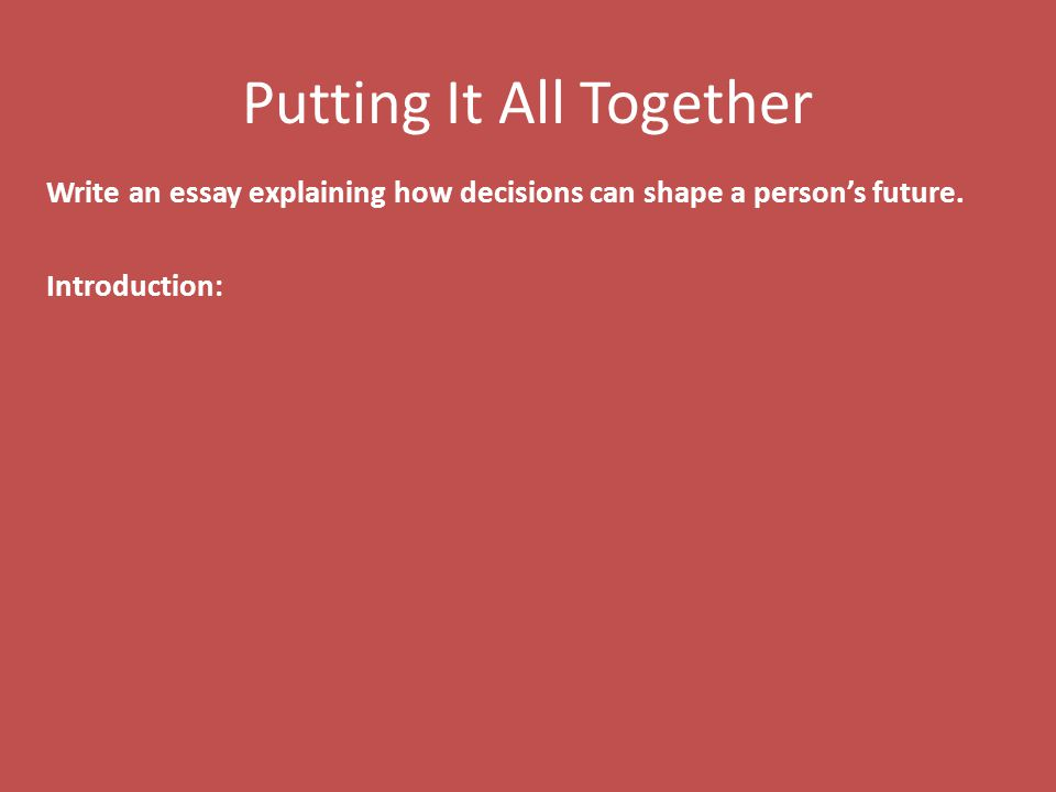 Putting It All Together Write an essay explaining how decisions can shape a person's future.
