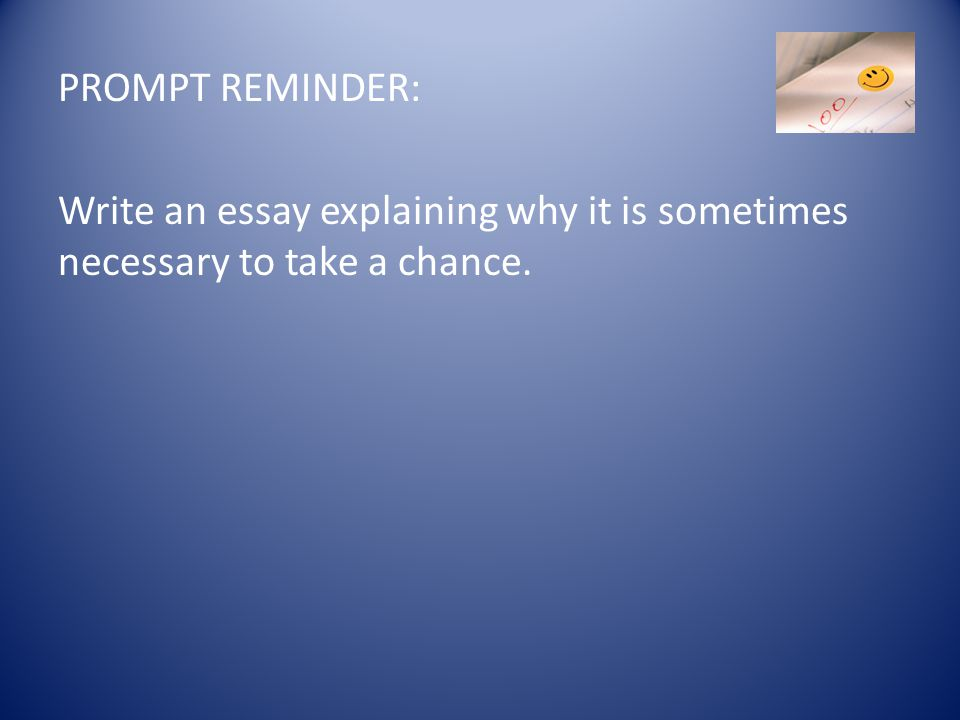 PROMPT REMINDER: Write an essay explaining why it is sometimes necessary to take a chance.