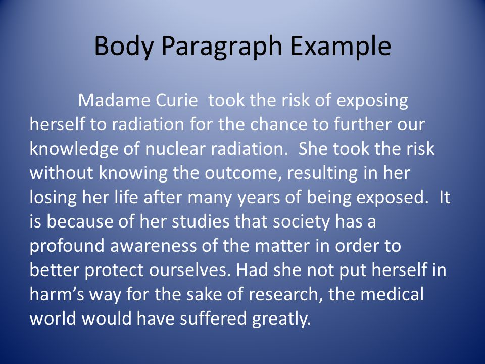 Body Paragraph Example Madame Curie took the risk of exposing herself to radiation for the chance to further our knowledge of nuclear radiation.