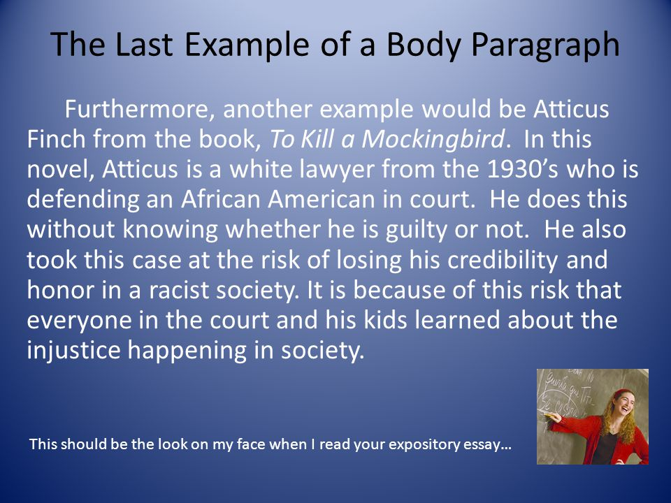 The Last Example of a Body Paragraph Furthermore, another example would be Atticus Finch from the book, To Kill a Mockingbird.