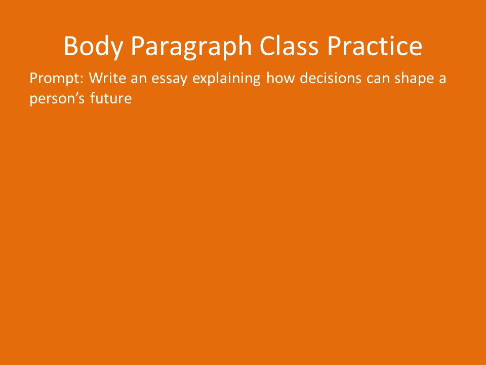 Body Paragraph Class Practice Prompt: Write an essay explaining how decisions can shape a person's future