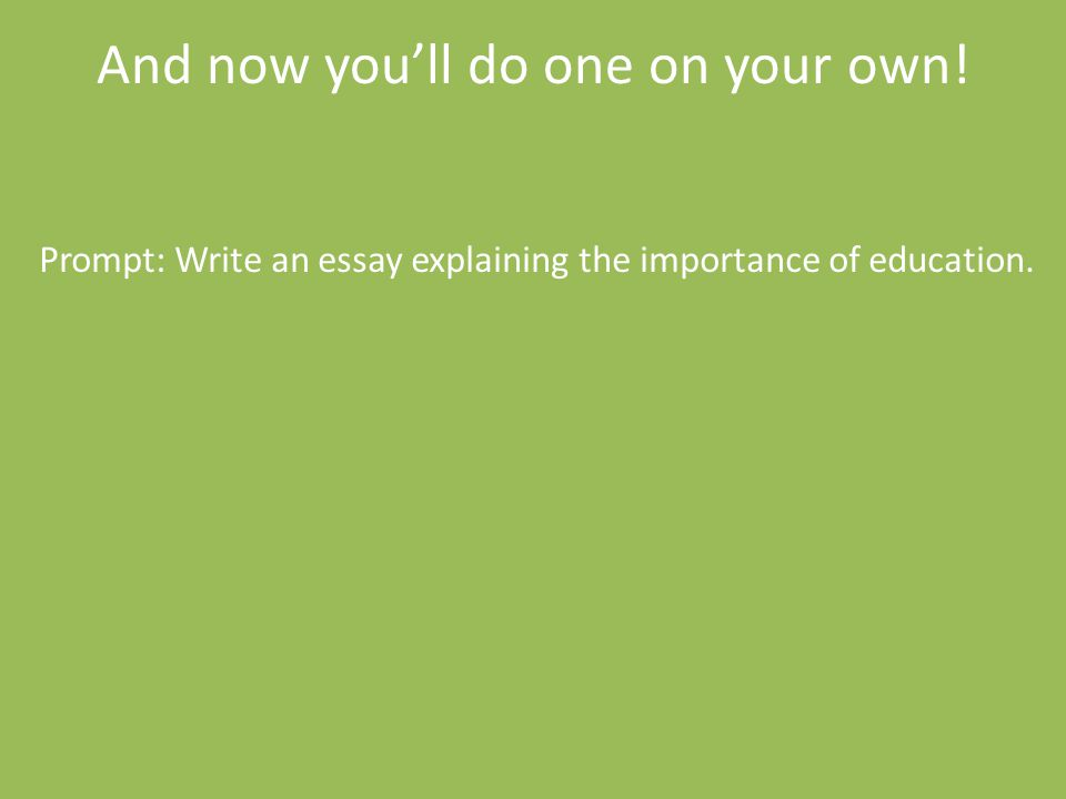 And now you'll do one on your own! Prompt: Write an essay explaining the importance of education.