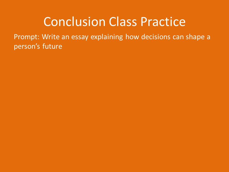Conclusion Class Practice Prompt: Write an essay explaining how decisions can shape a person's future