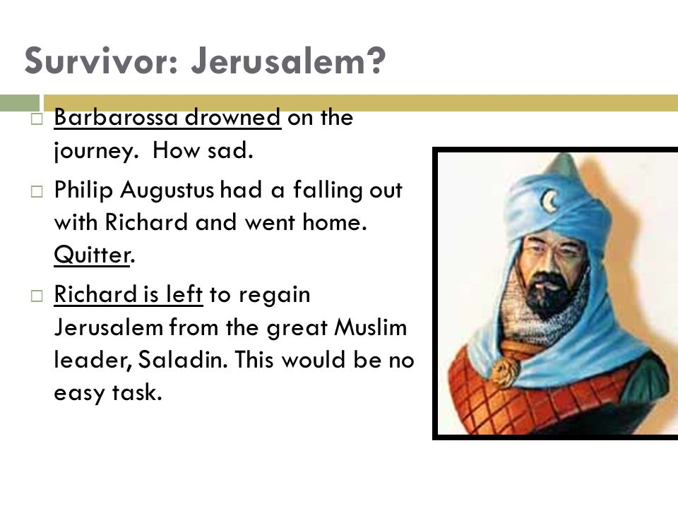 Survivor: Jerusalem.  Barbarossa drowned on the journey.