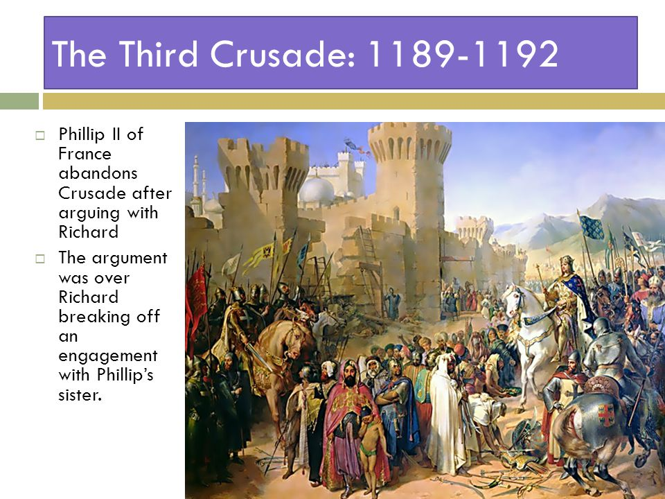 The Third Crusade: 1189-1192  Phillip II of France abandons Crusade after arguing with Richard  The argument was over Richard breaking off an engagement with Phillip's sister.