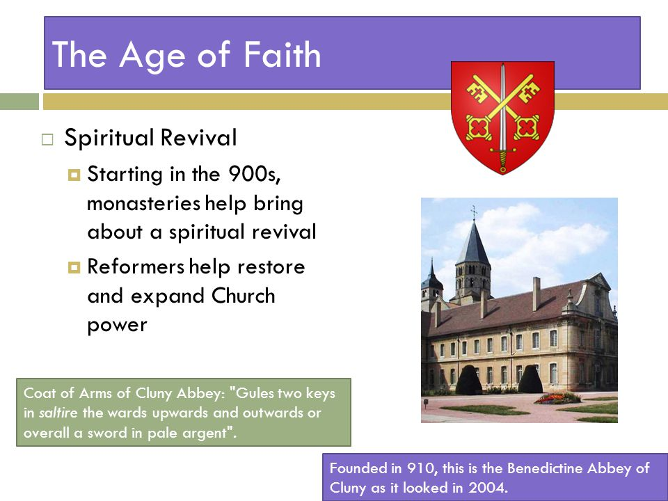 The Age of Faith  Spiritual Revival  Starting in the 900s, monasteries help bring about a spiritual revival  Reformers help restore and expand Church power Founded in 910, this is the Benedictine Abbey of Cluny as it looked in 2004.