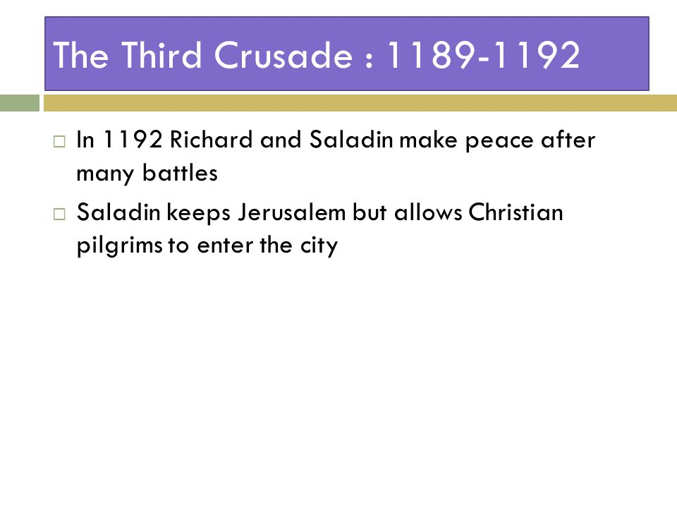 The Third Crusade : 1189-1192  In 1192 Richard and Saladin make peace after many battles  Saladin keeps Jerusalem but allows Christian pilgrims to enter the city