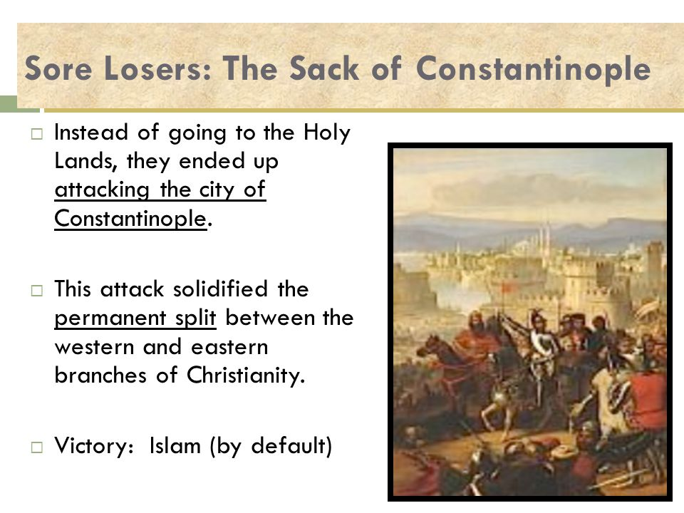 Sore Losers: The Sack of Constantinople  Instead of going to the Holy Lands, they ended up attacking the city of Constantinople.