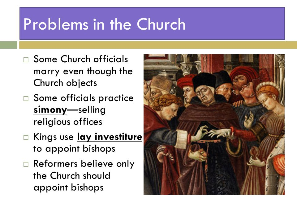 Problems in the Church  Some Church officials marry even though the Church objects  Some officials practice simony—selling religious offices  Kings use lay investiture to appoint bishops  Reformers believe only the Church should appoint bishops