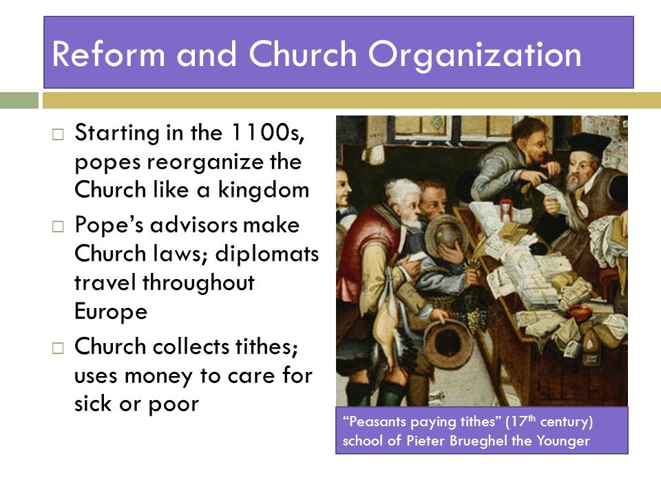 Reform and Church Organization  Starting in the 1100s, popes reorganize the Church like a kingdom  Pope's advisors make Church laws; diplomats travel throughout Europe  Church collects tithes; uses money to care for sick or poor Peasants paying tithes (17 th century) school of Pieter Brueghel the Younger