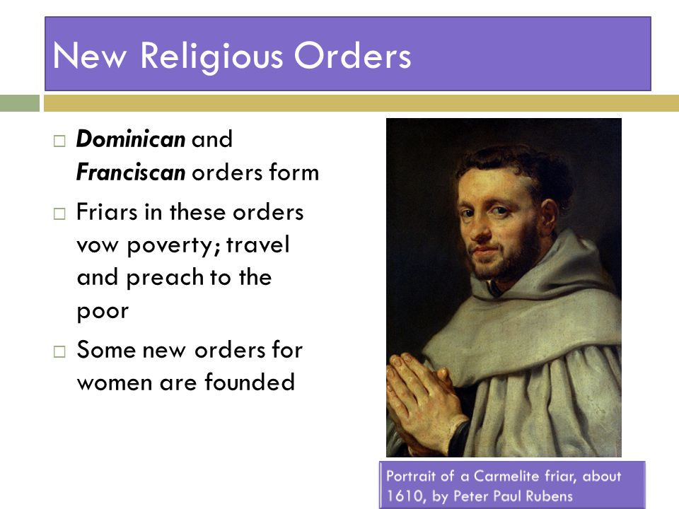 New Religious Orders  Dominican and Franciscan orders form  Friars in these orders vow poverty; travel and preach to the poor  Some new orders for women are founded