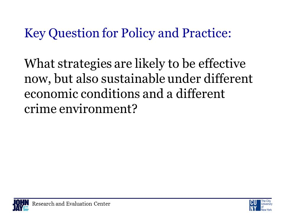Research and Evaluation Center Key Question for Policy and Practice: What strategies are likely to be effective now, but also sustainable under different economic conditions and a different crime environment