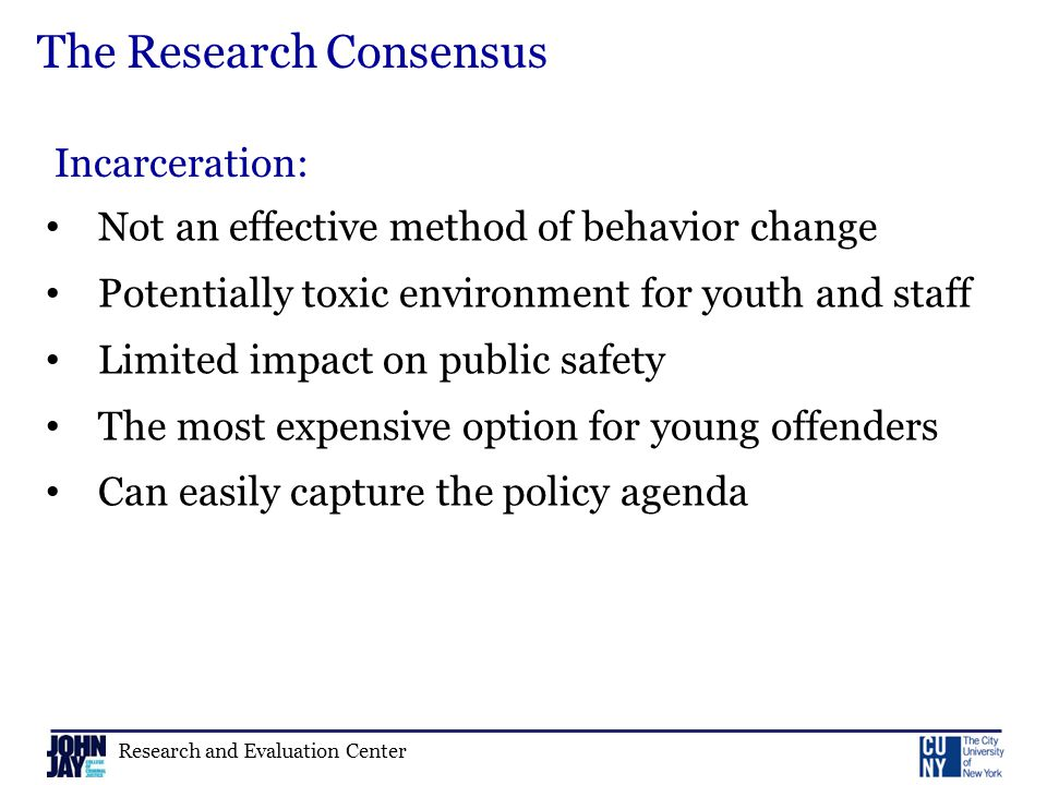 Research and Evaluation Center The Research Consensus Not an effective method of behavior change Potentially toxic environment for youth and staff Limited impact on public safety The most expensive option for young offenders Can easily capture the policy agenda Incarceration: