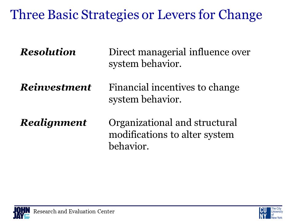 Research and Evaluation Center Three Basic Strategies or Levers for Change Resolution Direct managerial influence over system behavior.