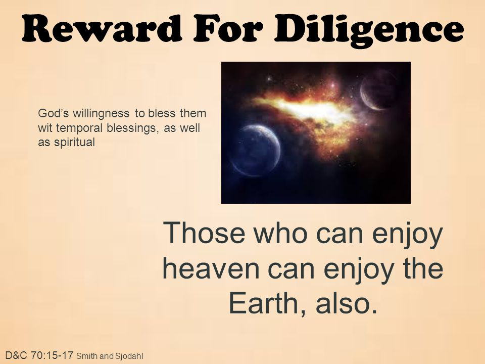 Reward For Diligence D&C 70:15-17 Smith and Sjodahl God's willingness to bless them wit temporal blessings, as well as spiritual Those who can enjoy h