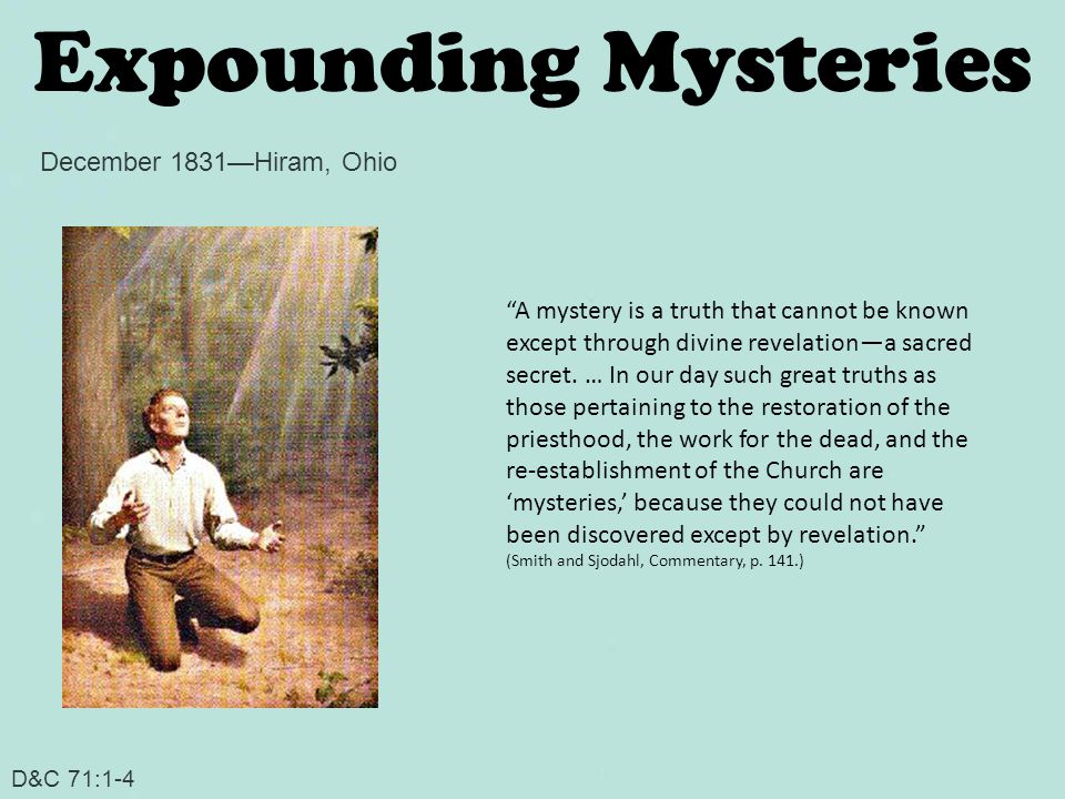Expounding Mysteries D&C 71:1-4 December 1831—Hiram, Ohio A mystery is a truth that cannot be known except through divine revelation—a sacred secret.