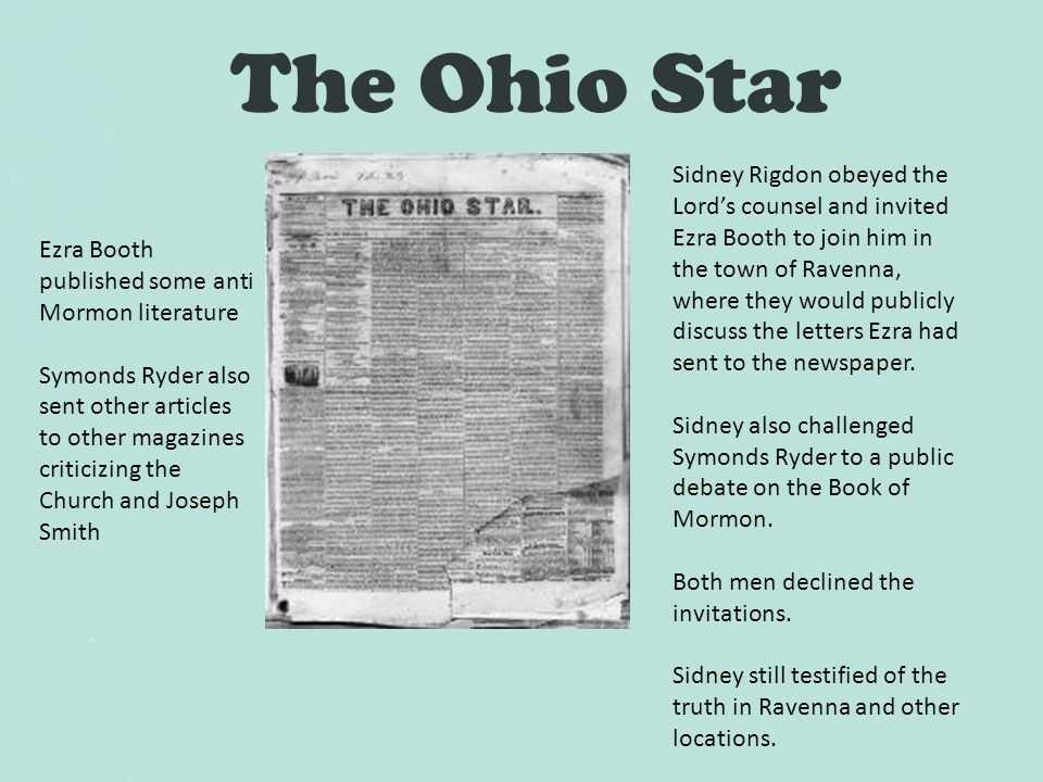 The Ohio Star Ezra Booth published some anti Mormon literature Symonds Ryder also sent other articles to other magazines criticizing the Church and Joseph Smith Sidney Rigdon obeyed the Lord's counsel and invited Ezra Booth to join him in the town of Ravenna, where they would publicly discuss the letters Ezra had sent to the newspaper.