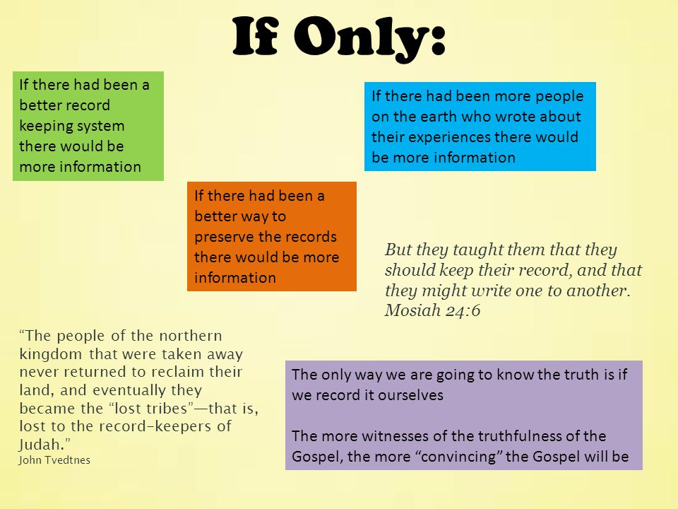 If there had been more people on the earth who wrote about their experiences there would be more information The only way we are going to know the truth is if we record it ourselves The more witnesses of the truthfulness of the Gospel, the more convincing the Gospel will be The people of the northern kingdom that were taken away never returned to reclaim their land, and eventually they became the lost tribes —that is, lost to the record-keepers of Judah. John Tvedtnes If Only: If there had been a better record keeping system there would be more information If there had been a better way to preserve the records there would be more information But they taught them that they should keep their record, and that they might write one to another.