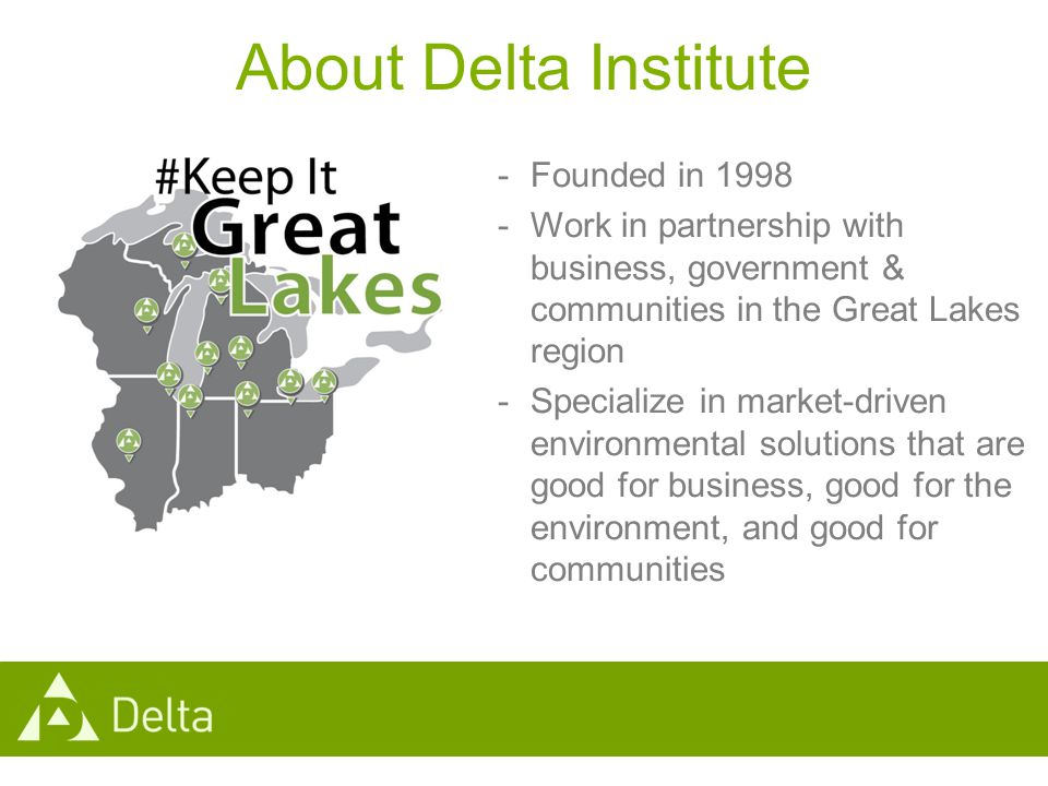About Delta Institute -Founded in 1998 -Work in partnership with business, government & communities in the Great Lakes region -Specialize in market-driven environmental solutions that are good for business, good for the environment, and good for communities