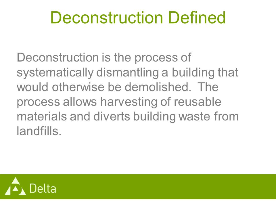 Deconstruction Defined Deconstruction is the process of systematically dismantling a building that would otherwise be demolished.